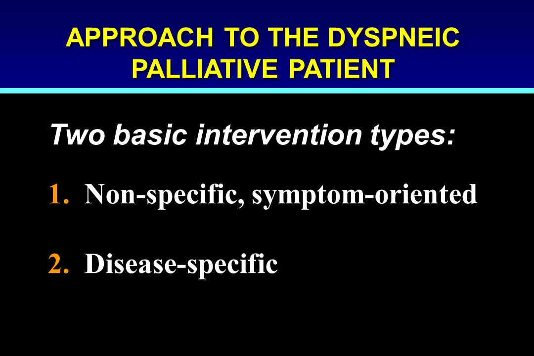 APPROACH TO THE DYSPNEIC PALLIATIVE PATIENT Two basic intervention types: 1. Non-specific, symptom-oriented 2. Disease-specific