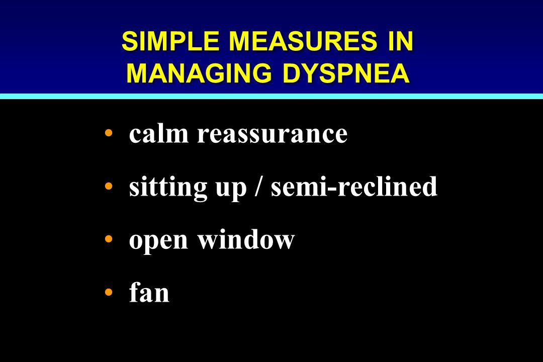 SIMPLE MEASURES IN MANAGING DYSPNEA calm reassurance sitting up / semi-reclined open window fan