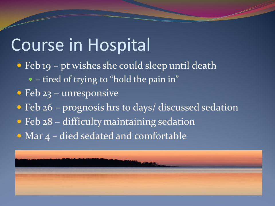 Course in Hospital Feb 19 – pt wishes she could sleep until death – tired of trying to hold the pain in Feb 23 – unresponsive Feb 26 – prognosis hrs to days/ discussed sedation Feb 28 – difficulty maintaining sedation Mar 4 – died sedated and comfortable