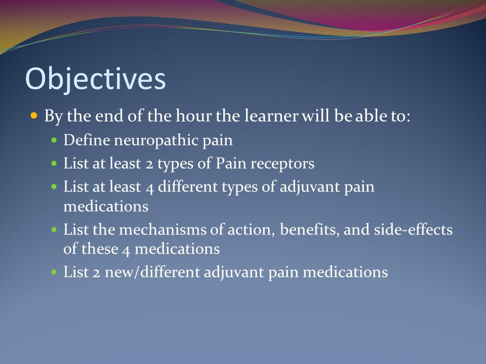 Objectives By the end of the hour the learner will be able to: Define neuropathic pain List at least 2 types of Pain receptors List at least 4 different types of adjuvant pain medications List the mechanisms of action, benefits, and side-effects of these 4 medications List 2 new/different adjuvant pain medications
