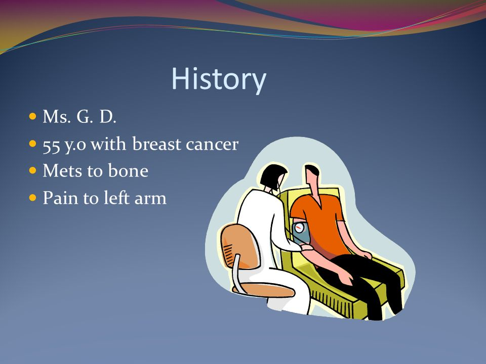 History Ms. G. D. 55 y.o with breast cancer Mets to bone Pain to left arm