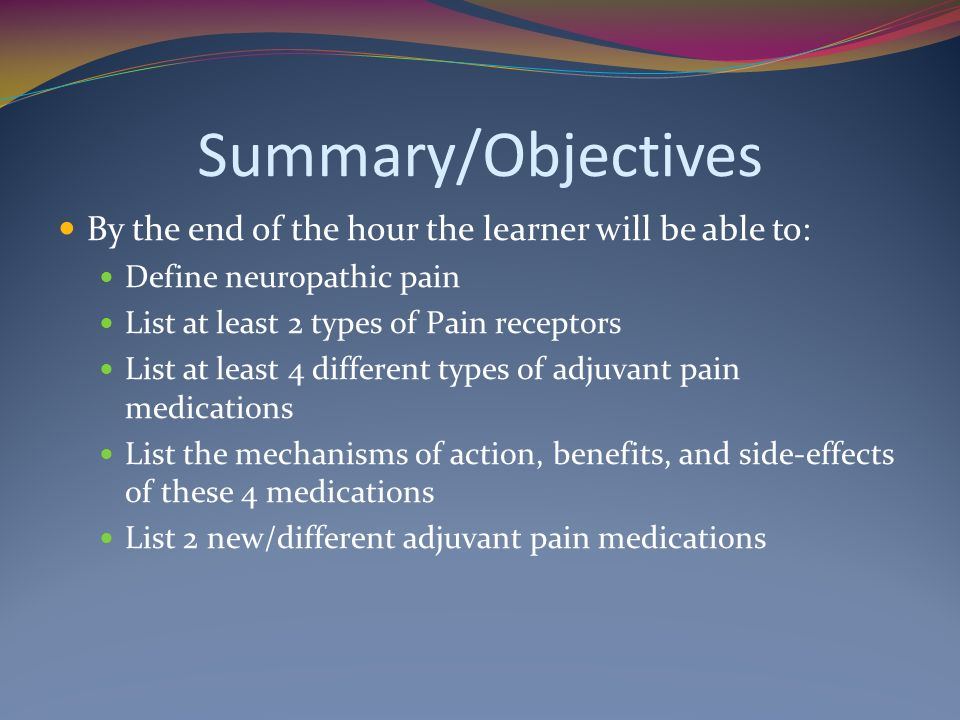 Summary/Objectives By the end of the hour the learner will be able to: Define neuropathic pain List at least 2 types of Pain receptors List at least 4 different types of adjuvant pain medications List the mechanisms of action, benefits, and side-effects of these 4 medications List 2 new/different adjuvant pain medications