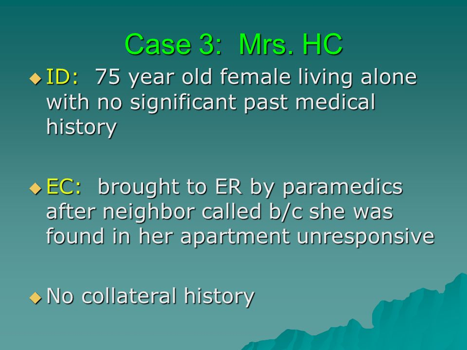 Case 3: Mrs. HC ID: 75 year old female living alone with no significant past medical history ID: 75 year old female living alone with no significant p