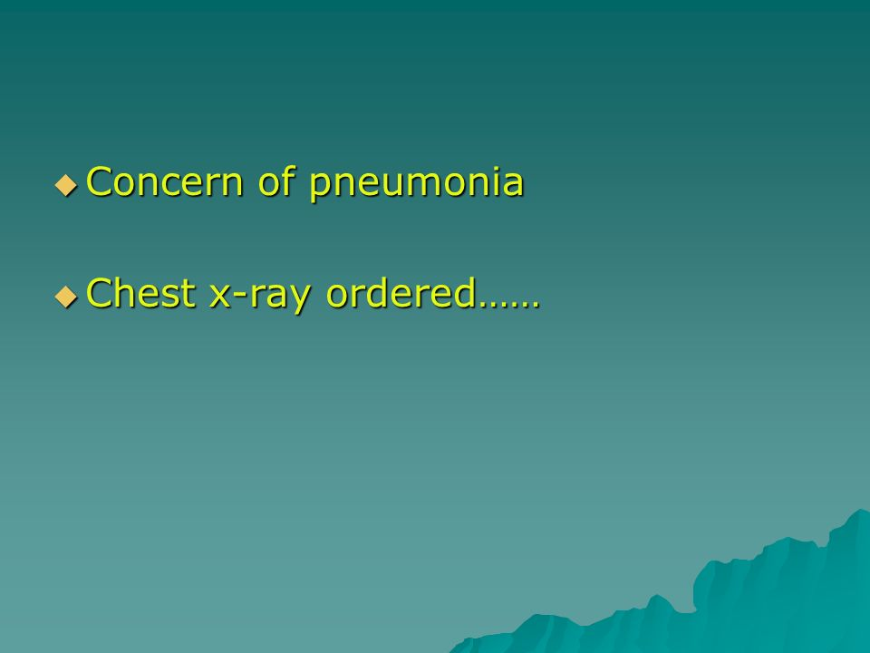 Concern of pneumonia Concern of pneumonia Chest x-ray ordered…… Chest x-ray ordered……
