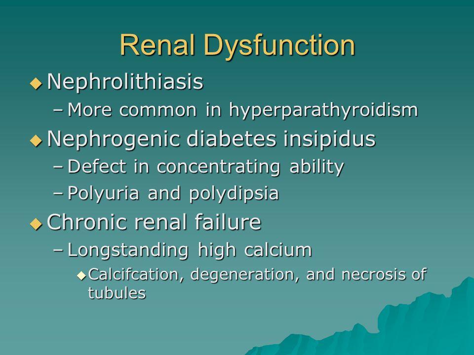 Renal Dysfunction Nephrolithiasis Nephrolithiasis –More common in hyperparathyroidism Nephrogenic diabetes insipidus Nephrogenic diabetes insipidus –D
