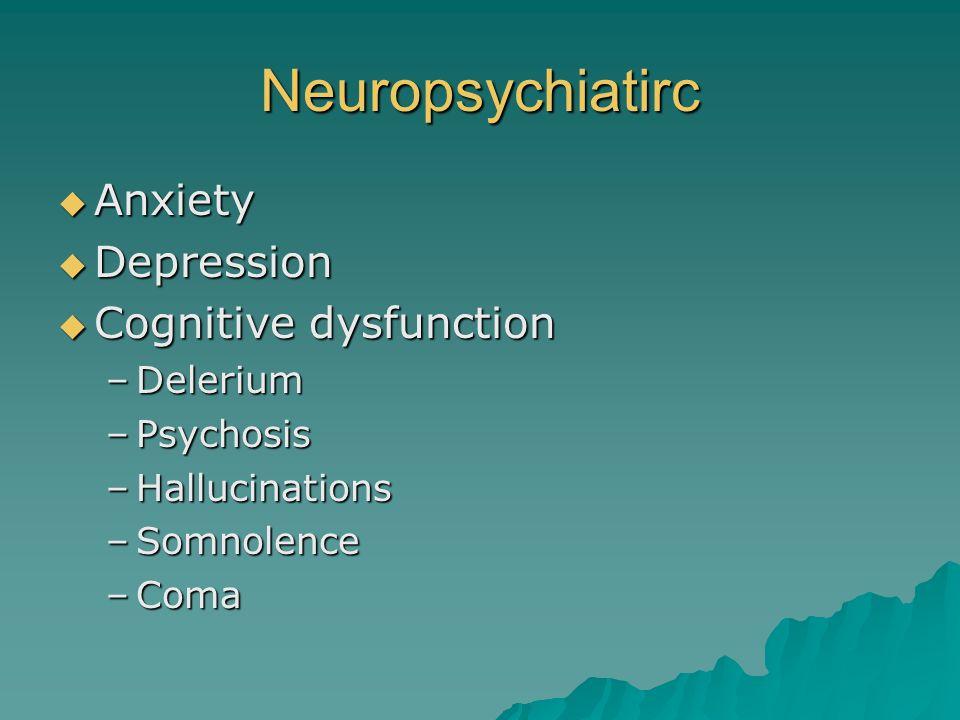 Neuropsychiatirc Anxiety Anxiety Depression Depression Cognitive dysfunction Cognitive dysfunction –Delerium –Psychosis –Hallucinations –Somnolence –C