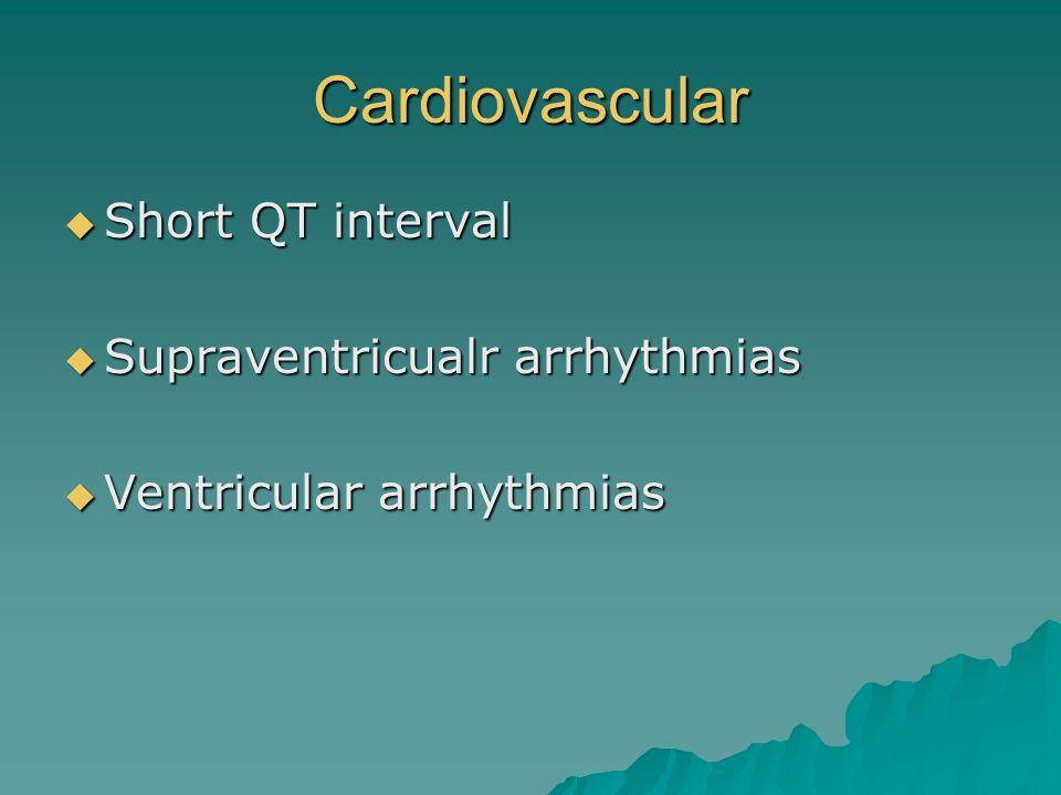 Cardiovascular Short QT interval Short QT interval Supraventricualr arrhythmias Supraventricualr arrhythmias Ventricular arrhythmias Ventricular arrhy