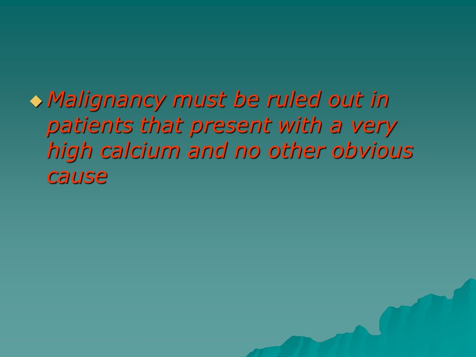 Malignancy must be ruled out in patients that present with a very high calcium and no other obvious cause Malignancy must be ruled out in patients tha