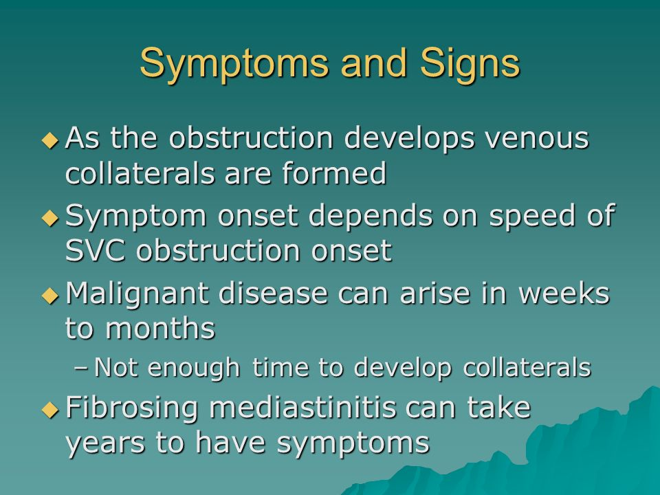 Symptoms and Signs As the obstruction develops venous collaterals are formed As the obstruction develops venous collaterals are formed Symptom onset d