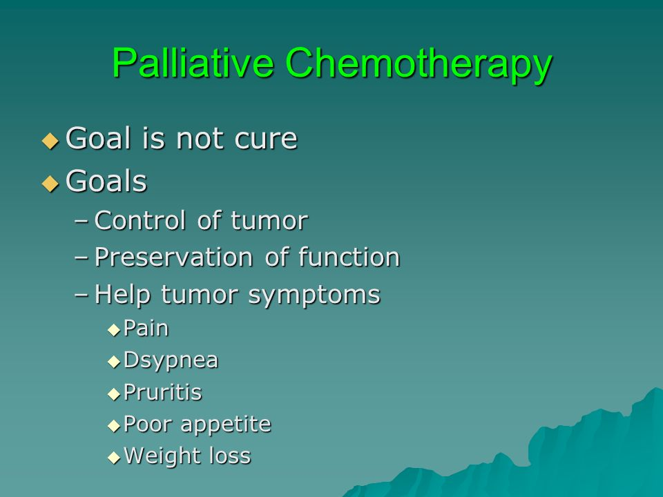 Palliative Chemotherapy Goal is not cure Goal is not cure Goals Goals –Control of tumor –Preservation of function –Help tumor symptoms Pain Pain Dsypn