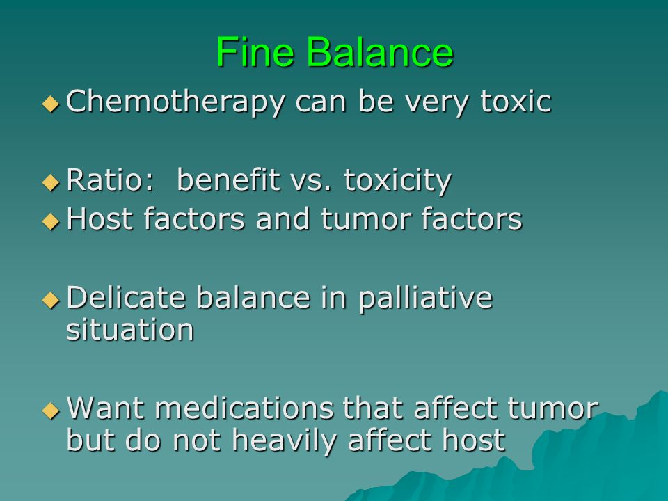Fine Balance Chemotherapy can be very toxic Chemotherapy can be very toxic Ratio: benefit vs. toxicity Ratio: benefit vs. toxicity Host factors and tu