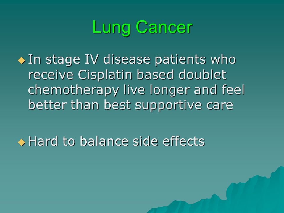 Lung Cancer In stage IV disease patients who receive Cisplatin based doublet chemotherapy live longer and feel better than best supportive care In sta