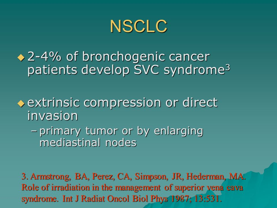 NSCLC 2-4% of bronchogenic cancer patients develop SVC syndrome 3 2-4% of bronchogenic cancer patients develop SVC syndrome 3 extrinsic compression or