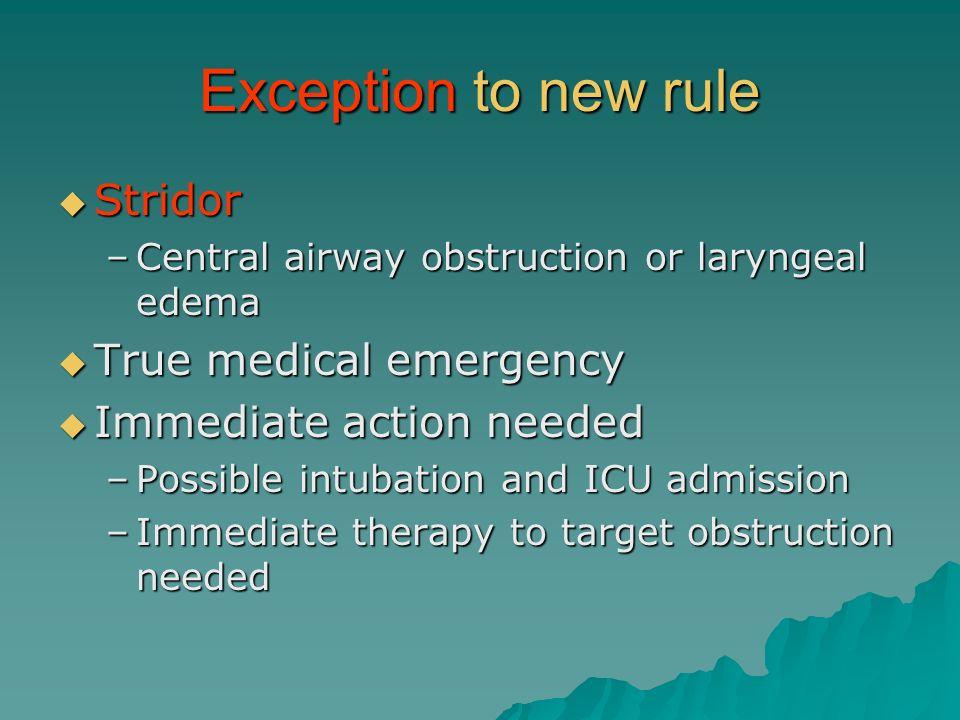 Exception to new rule Stridor Stridor –Central airway obstruction or laryngeal edema True medical emergency True medical emergency Immediate action ne