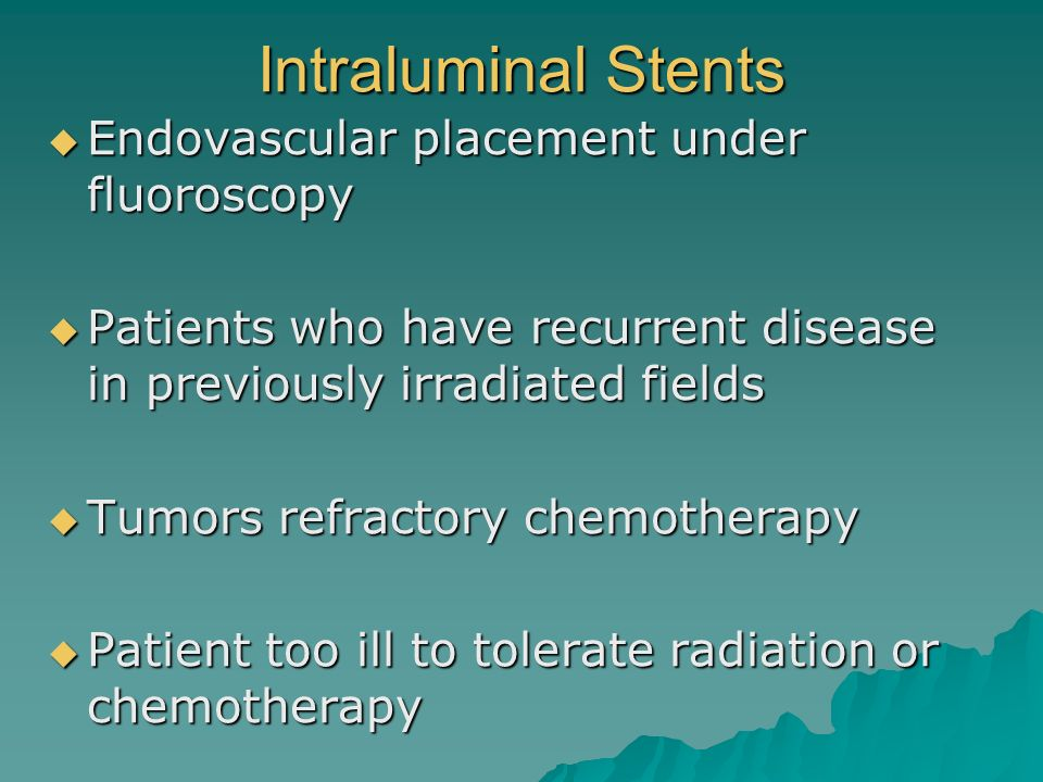 Intraluminal Stents Endovascular placement under fluoroscopy Endovascular placement under fluoroscopy Patients who have recurrent disease in previousl
