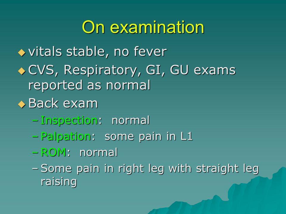 On examination vitals stable, no fever vitals stable, no fever CVS, Respiratory, GI, GU exams reported as normal CVS, Respiratory, GI, GU exams report