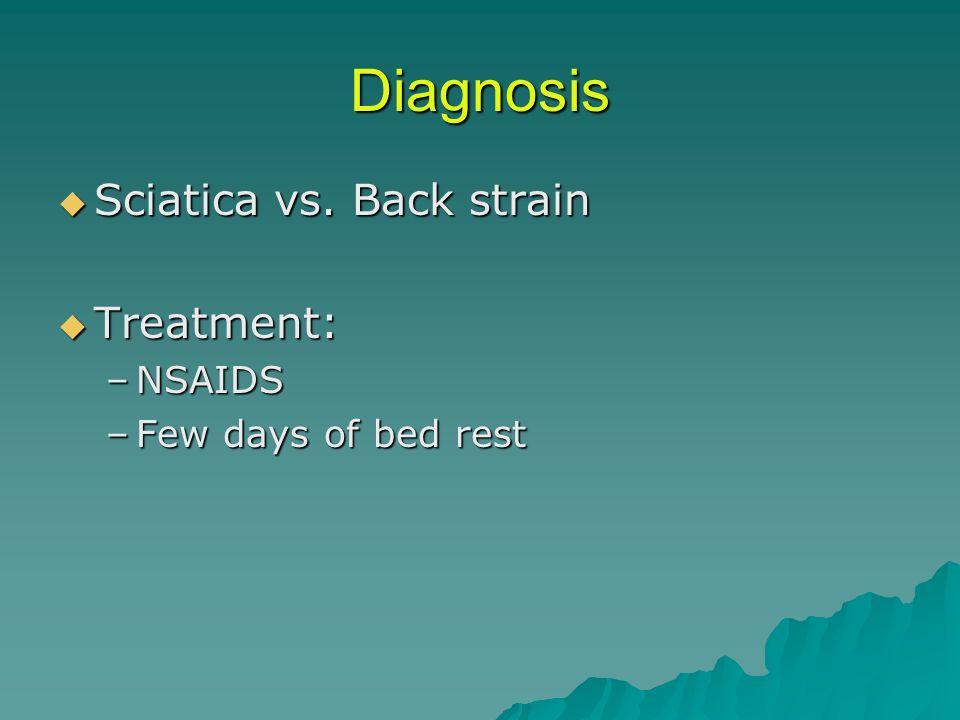 Diagnosis Sciatica vs. Back strain Sciatica vs. Back strain Treatment: Treatment: –NSAIDS –Few days of bed rest