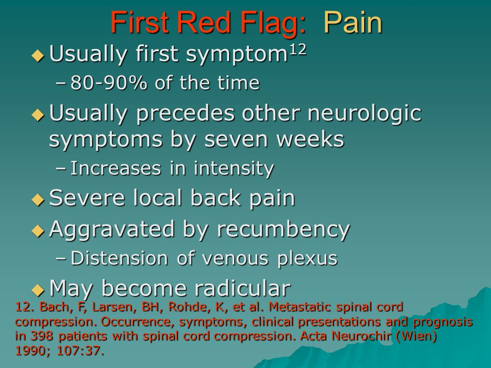 First Red Flag: Pain Usually first symptom 12 Usually first symptom 12 –80-90% of the time Usually precedes other neurologic symptoms by seven weeks U
