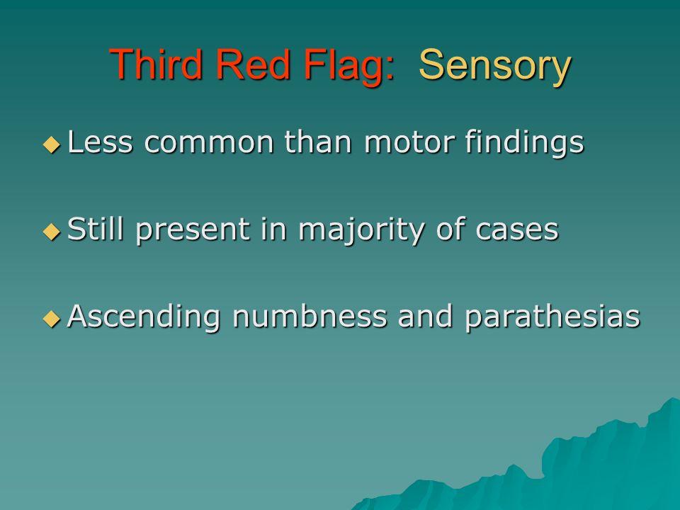 Third Red Flag: Sensory Less common than motor findings Less common than motor findings Still present in majority of cases Still present in majority o