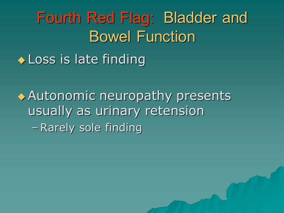 Fourth Red Flag: Bladder and Bowel Function Loss is late finding Loss is late finding Autonomic neuropathy presents usually as urinary retension Auton