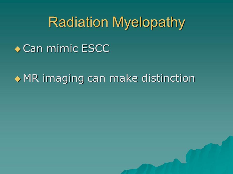 Radiation Myelopathy Can mimic ESCC Can mimic ESCC MR imaging can make distinction MR imaging can make distinction