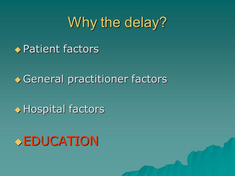 Why the delay? Patient factors Patient factors General practitioner factors General practitioner factors Hospital factors Hospital factors EDUCATION E