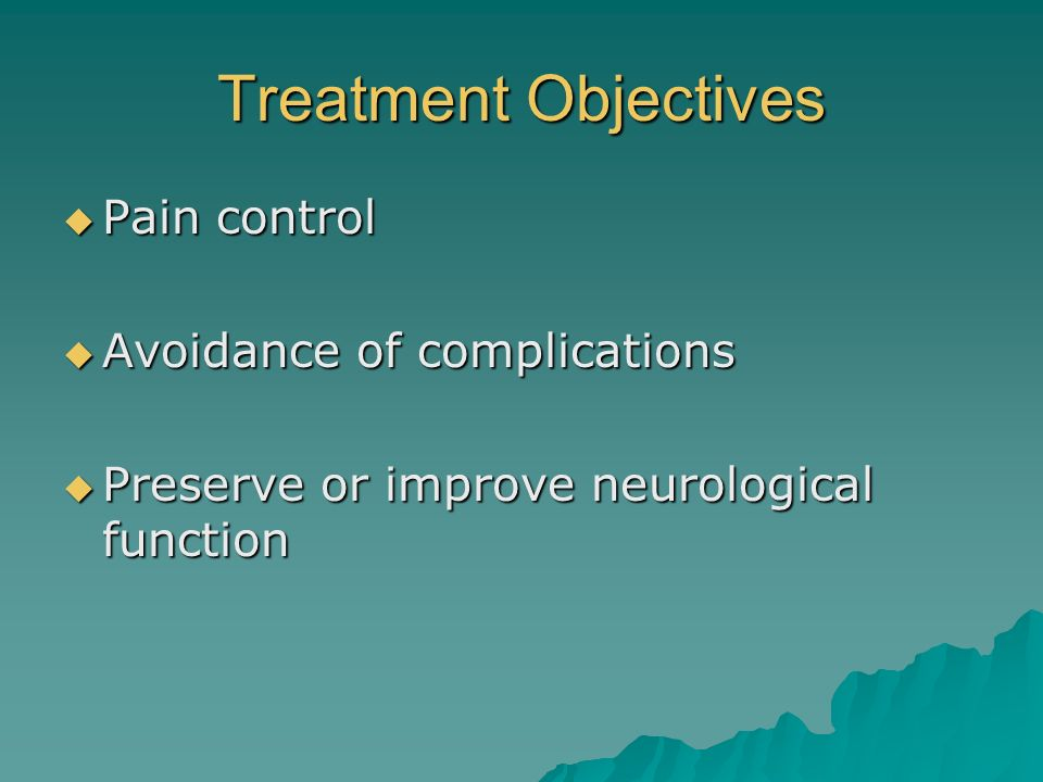 Treatment Objectives Pain control Pain control Avoidance of complications Avoidance of complications Preserve or improve neurological function Preserv