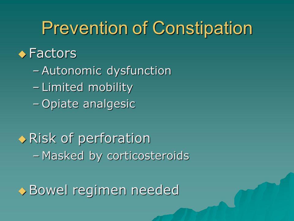 Prevention of Constipation Factors Factors –Autonomic dysfunction –Limited mobility –Opiate analgesic Risk of perforation Risk of perforation –Masked