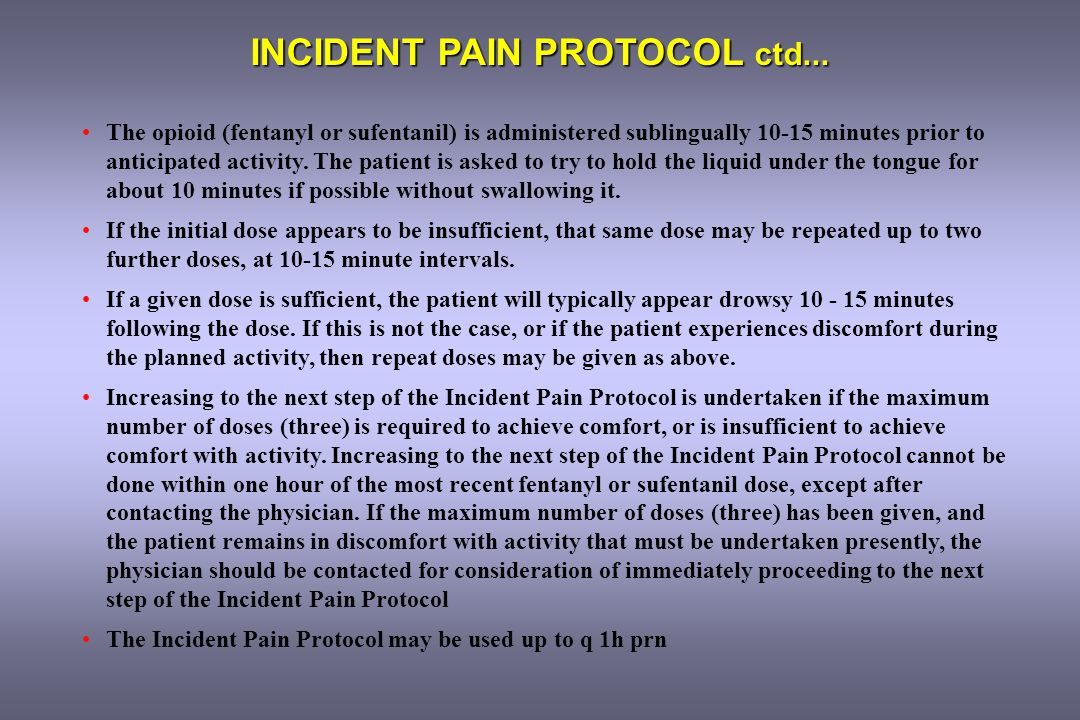 INCIDENT PAIN PROTOCOL ctd... The opioid (fentanyl or sufentanil) is administered sublingually 10-15 minutes prior to anticipated activity. The patien