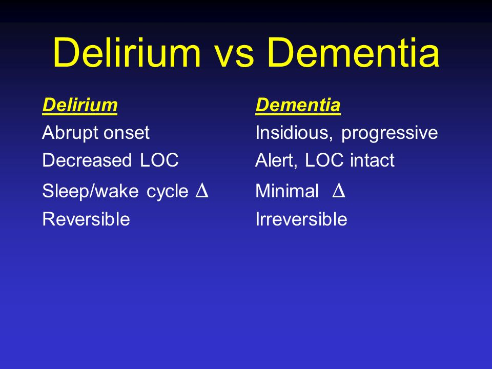 Delirium vs Dementia Delirium Abrupt onset Decreased LOC Sleep/wake cycle Reversible Dementia Insidious, progressive Alert, LOC intact Minimal Irrever