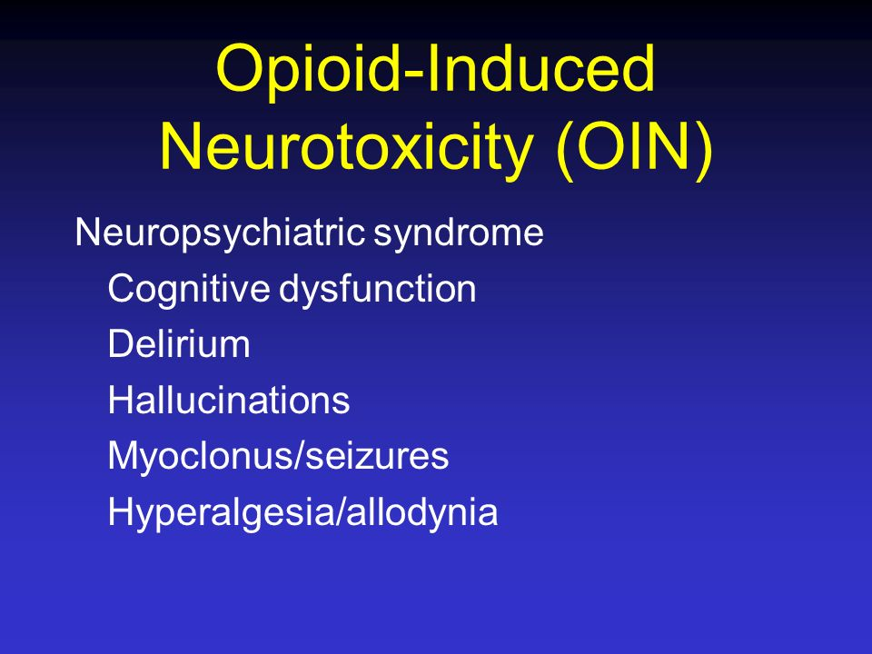 Opioid-Induced Neurotoxicity (OIN) Neuropsychiatric syndrome Cognitive dysfunction Delirium Hallucinations Myoclonus/seizures Hyperalgesia/allodynia