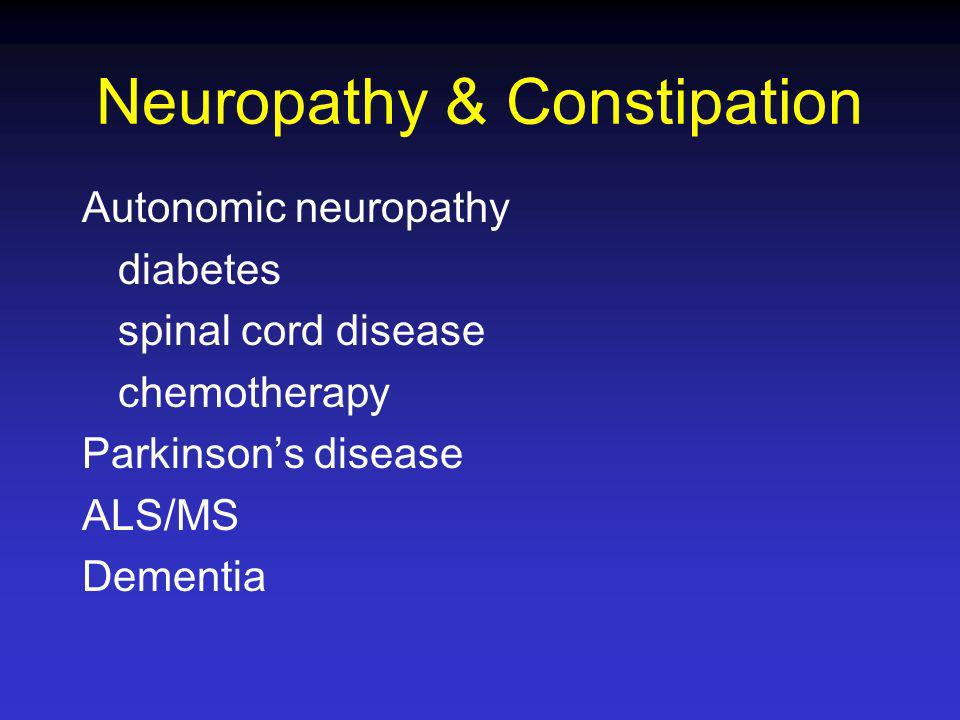 Neuropathy & Constipation Autonomic neuropathy diabetes spinal cord disease chemotherapy Parkinsons disease ALS/MS Dementia