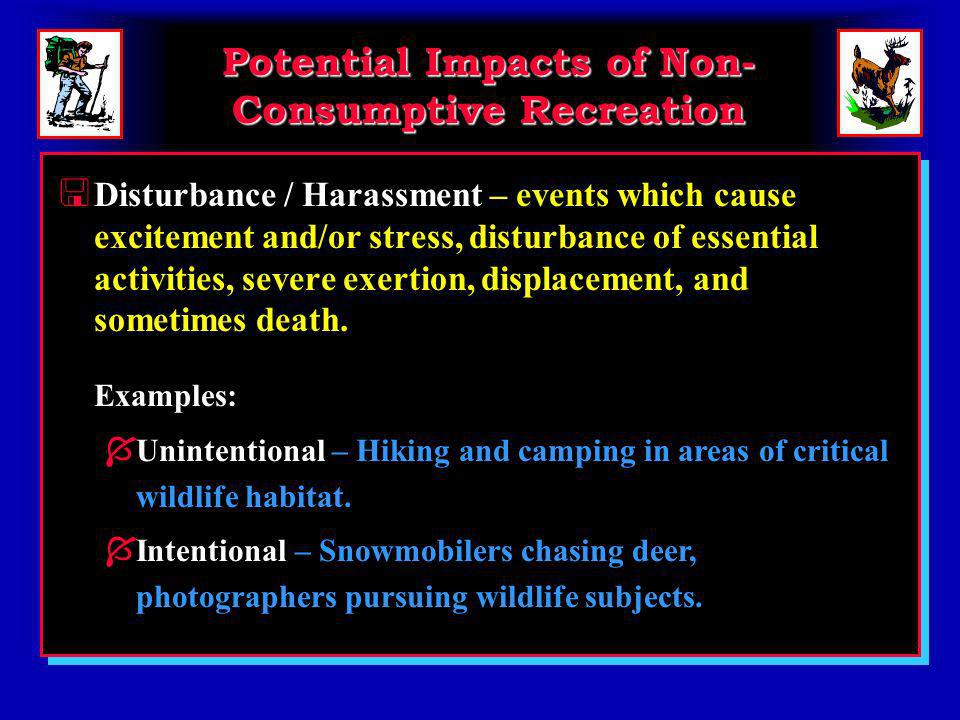 Potential Impacts of Non- Consumptive Recreation < Disturbance / Harassment – events which cause excitement and/or stress, disturbance of essential activities, severe exertion, displacement, and sometimes death.