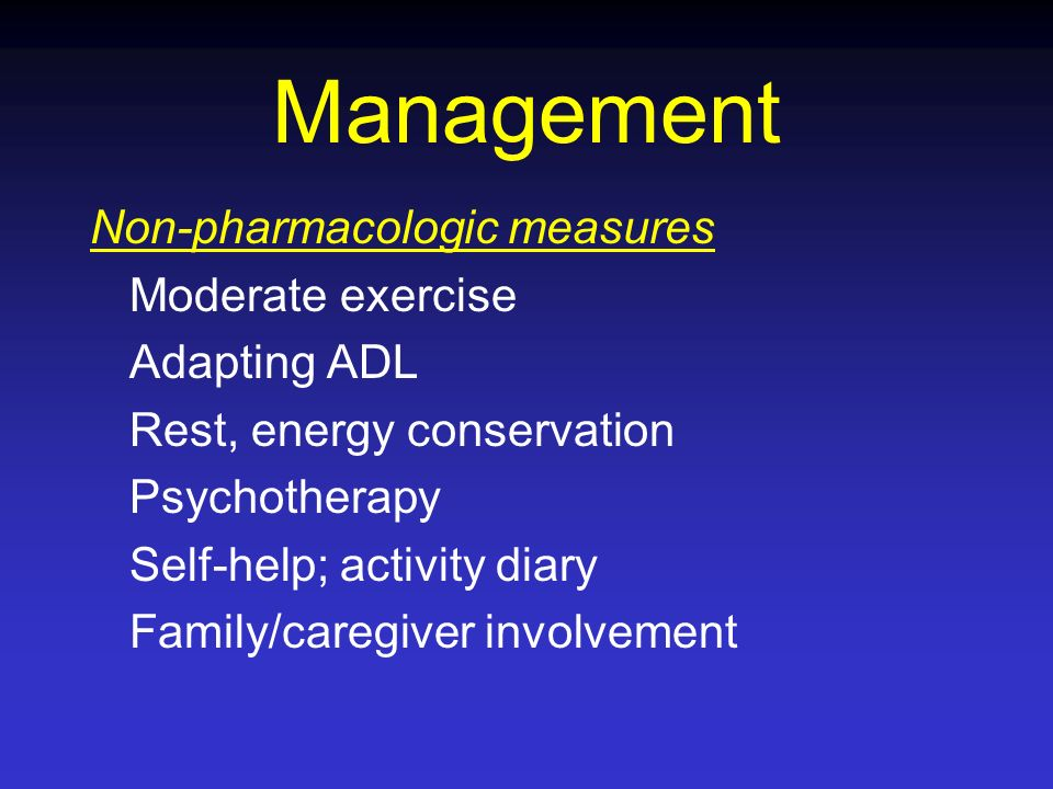 Management Non-pharmacologic measures Moderate exercise Adapting ADL Rest, energy conservation Psychotherapy Self-help; activity diary Family/caregive