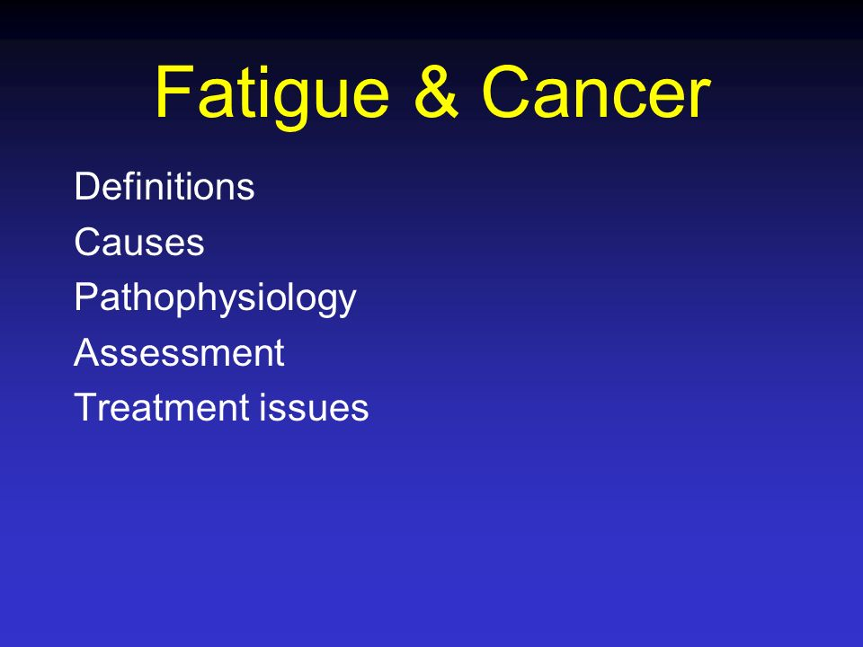 Fatigue & Cancer Definitions Causes Pathophysiology Assessment Treatment issues