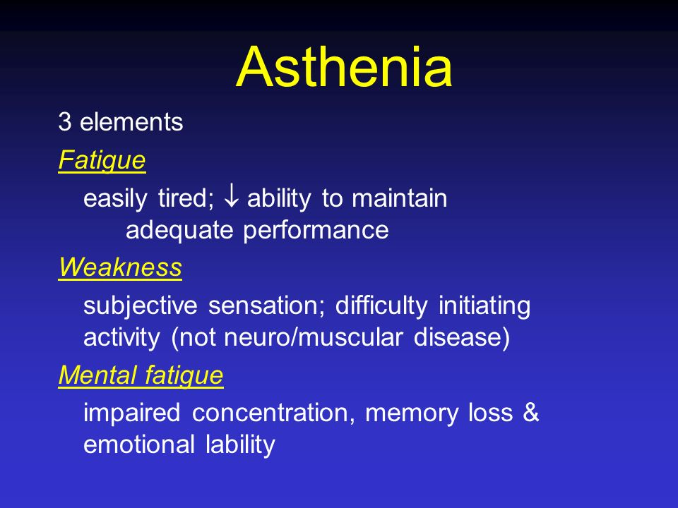 Asthenia 3 elements Fatigue easily tired; ability to maintain adequate performance Weakness subjective sensation; difficulty initiating activity (not