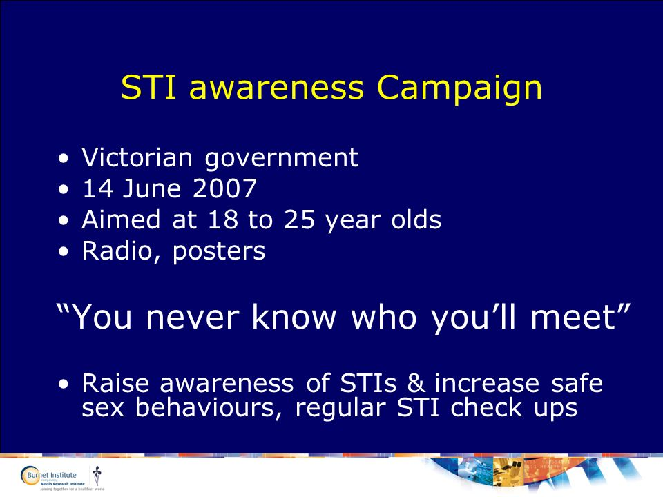 STI awareness Campaign Victorian government 14 June 2007 Aimed at 18 to 25 year olds Radio, posters You never know who youll meet Raise awareness of STIs & increase safe sex behaviours, regular STI check ups