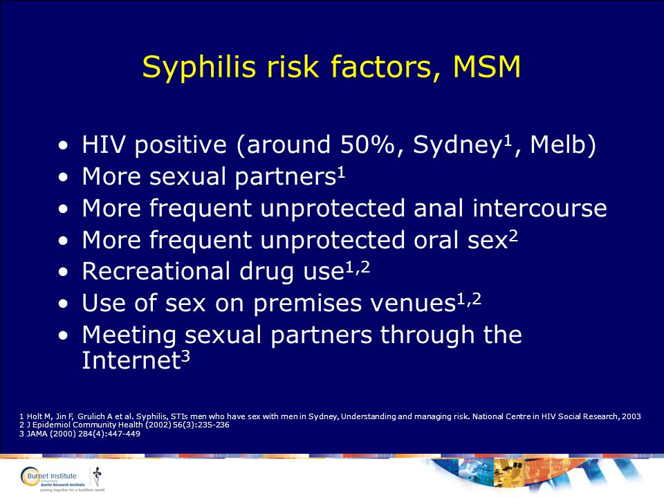 Syphilis risk factors, MSM HIV positive (around 50%, Sydney 1, Melb) More sexual partners 1 More frequent unprotected anal intercourse More frequent u