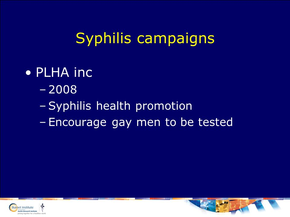 Syphilis campaigns PLHA inc –2008 –Syphilis health promotion –Encourage gay men to be tested