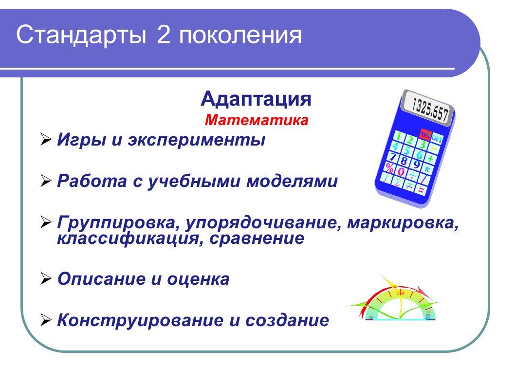 Стандарты 2 поколения Адаптация Математика Игры и эксперименты Работа с учебными моделями Группировка, упорядочивание, маркировка, классификация, сравнение Описание и оценка Конструирование и создание