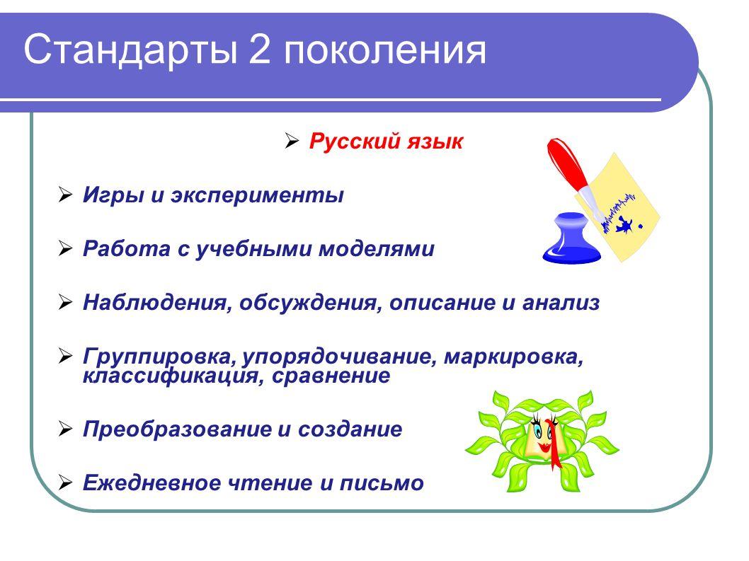 Стандарты 2 поколения Русский язык Игры и эксперименты Работа с учебными моделями Наблюдения, обсуждения, описание и анализ Группировка, упорядочивание, маркировка, классификация, сравнение Преобразование и создание Ежедневное чтение и письмо