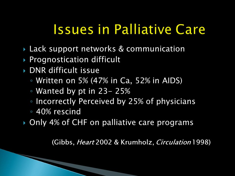 Issues in Palliative Care Lack support networks & communication Prognostication difficult DNR difficult issue Written on 5% (47% in Ca, 52% in AIDS) W