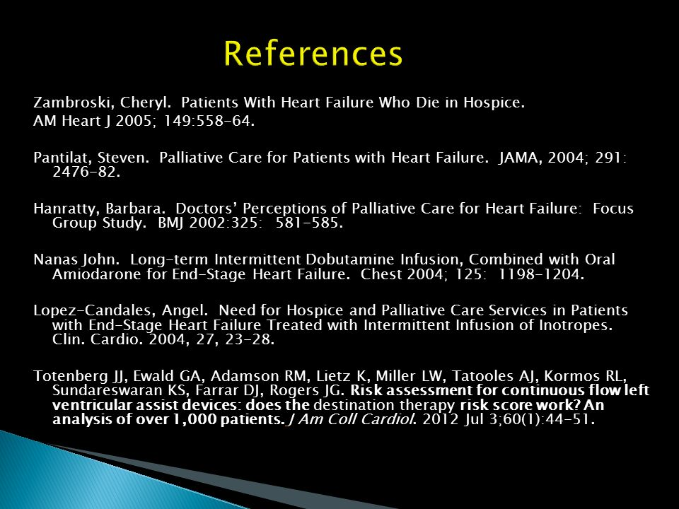 References Zambroski, Cheryl. Patients With Heart Failure Who Die in Hospice. AM Heart J 2005; 149:558-64. Pantilat, Steven. Palliative Care for Patie