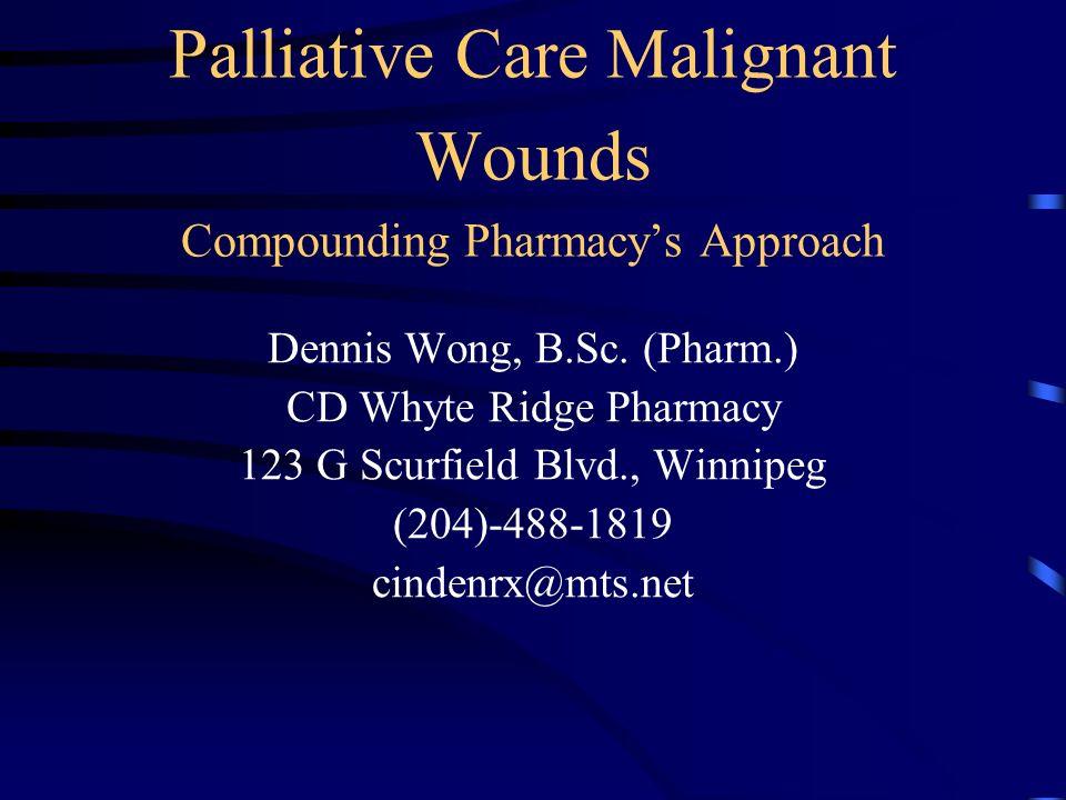 Palliative Care Malignant Wounds Compounding Pharmacys Approach Dennis Wong, B.Sc. (Pharm.) CD Whyte Ridge Pharmacy 123 G Scurfield Blvd., Winnipeg (2