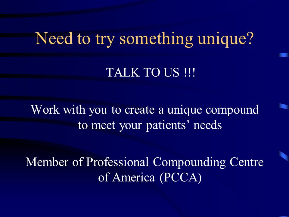 Need to try something unique? TALK TO US !!! Work with you to create a unique compound to meet your patients needs Member of Professional Compounding