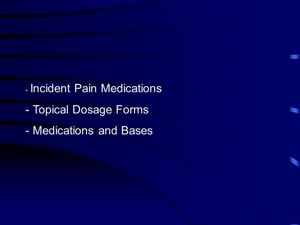 - Incident Pain Medications - Topical Dosage Forms - Medications and Bases