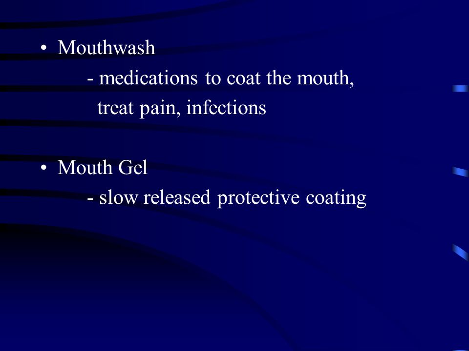 Mouthwash - medications to coat the mouth, treat pain, infections Mouth Gel - slow released protective coating