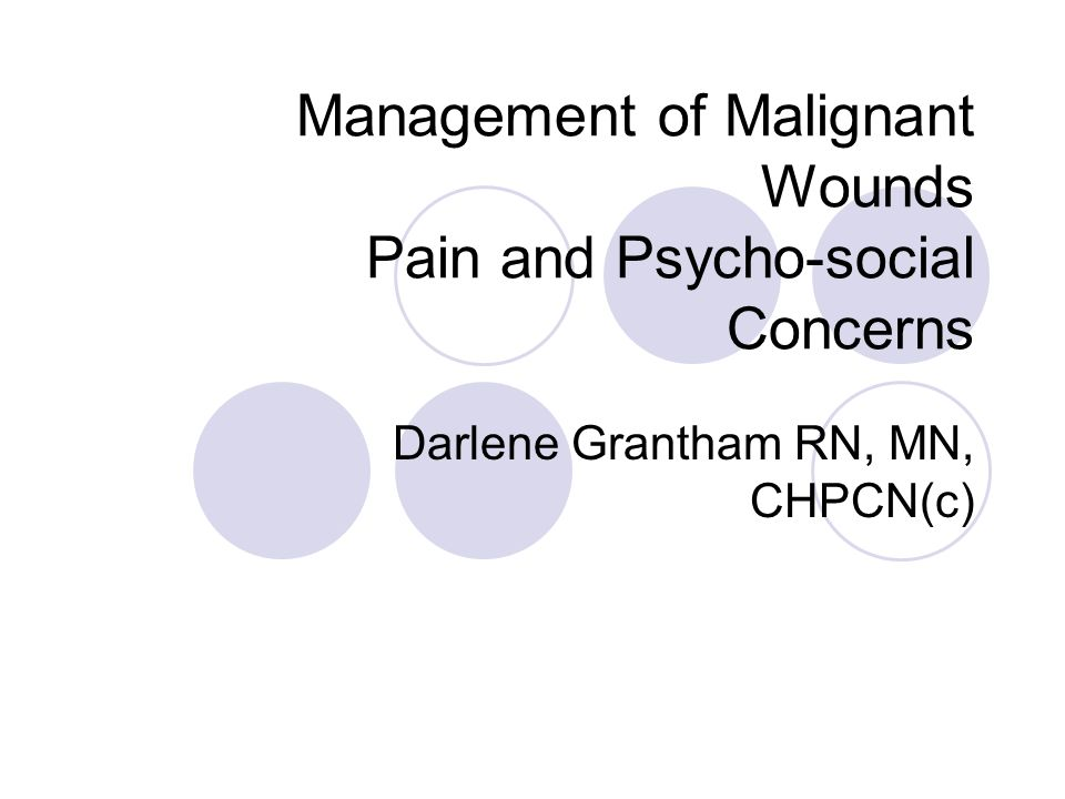 Management of Malignant Wounds Pain and Psycho-social Concerns Darlene Grantham RN, MN, CHPCN(c)