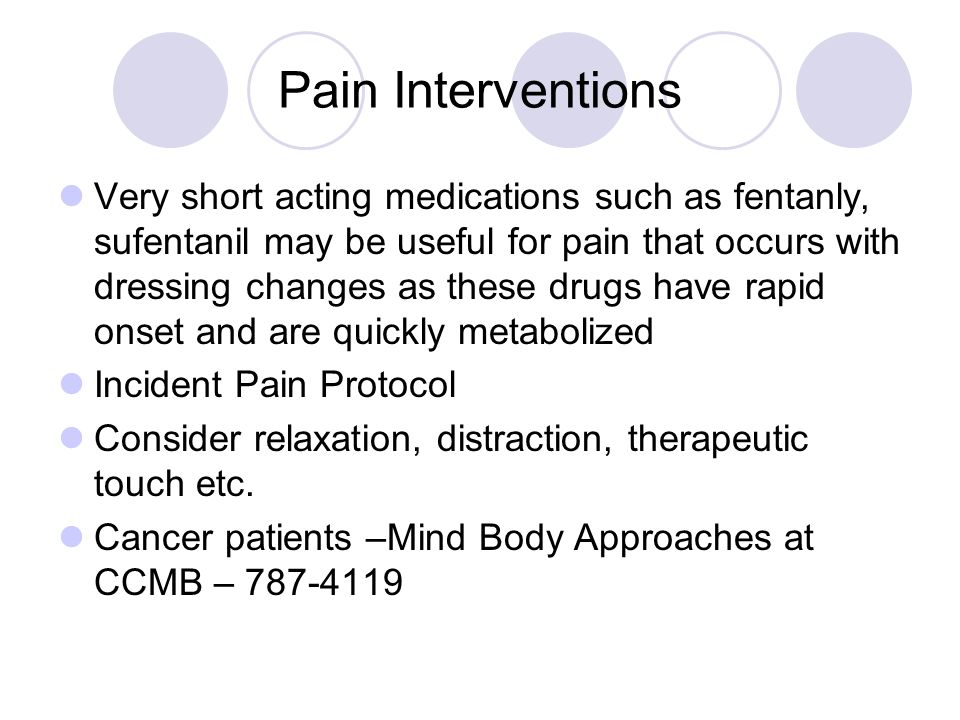 Pain Interventions Very short acting medications such as fentanly, sufentanil may be useful for pain that occurs with dressing changes as these drugs