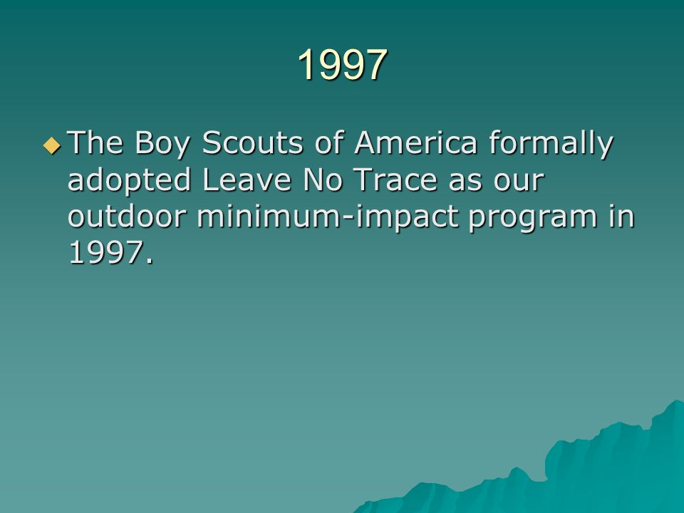 1997 The Boy Scouts of America formally adopted Leave No Trace as our outdoor minimum-impact program in 1997.